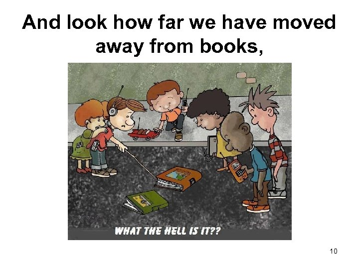 And look how far we have moved away from books, 10