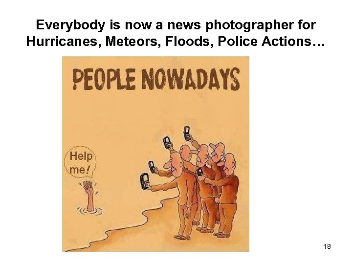 Everybody is now a news photographer for Hurricanes, Meteors, Floods, Police Actions… 18