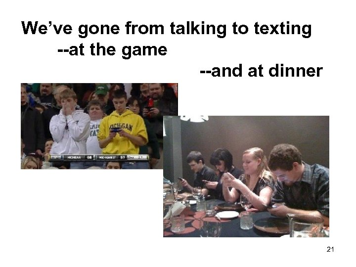 We've gone from talking to texting --at the game --and at dinner 21