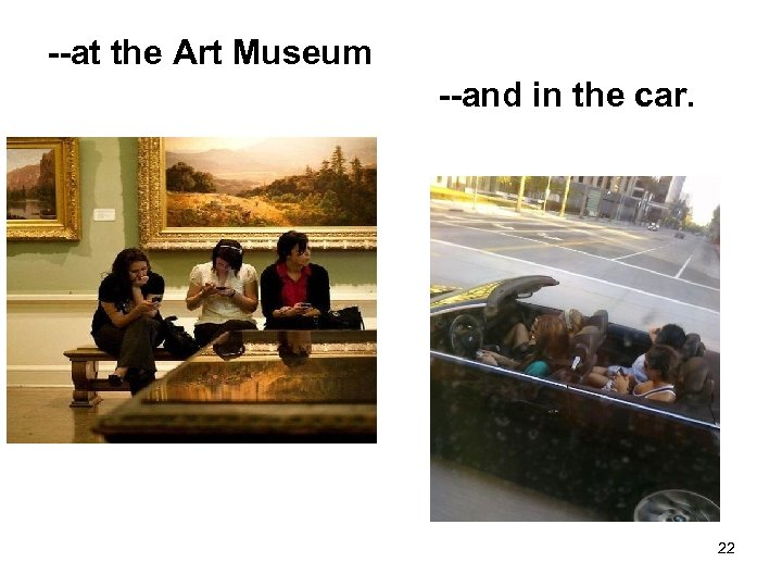 --at the Art Museum --and in the car. 22