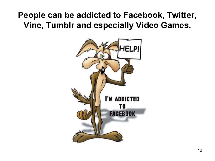 People can be addicted to Facebook, Twitter, Vine, Tumblr and especially Video Games. 40