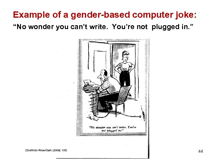 """Example of a gender-based computer joke: """"No wonder you can't write. You're not plugged"""