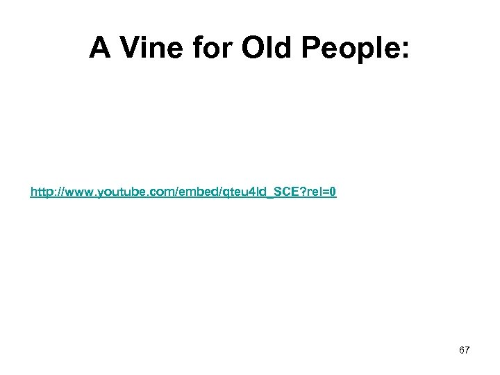 A Vine for Old People: http: //www. youtube. com/embed/qteu 4 ld_SCE? rel=0 67