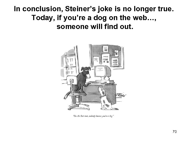 In conclusion, Steiner's joke is no longer true. Today, if you're a dog on