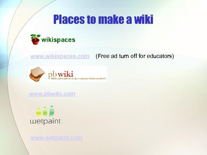 Places to make a wiki www. wikispaces. com www. pbwiki. com www. wetpaint. com