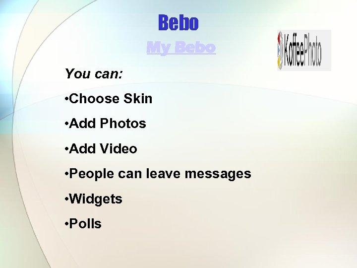Bebo My Bebo You can: • Choose Skin • Add Photos • Add Video