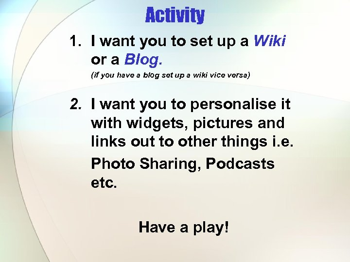 Activity 1. I want you to set up a Wiki or a Blog. (if