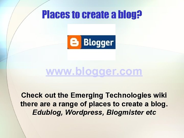 Places to create a blog? www. blogger. com Check out the Emerging Technologies wiki