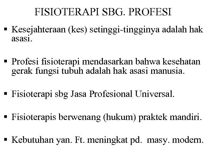 FISIOTERAPI SBG. PROFESI § Kesejahteraan (kes) setinggi-tingginya adalah hak asasi. § Profesi fisioterapi mendasarkan