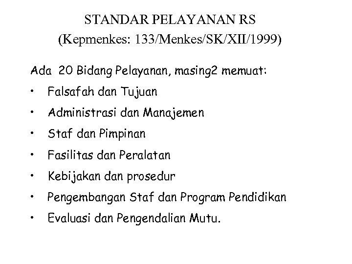 STANDAR PELAYANAN RS (Kepmenkes: 133/Menkes/SK/XII/1999) Ada 20 Bidang Pelayanan, masing 2 memuat: • Falsafah