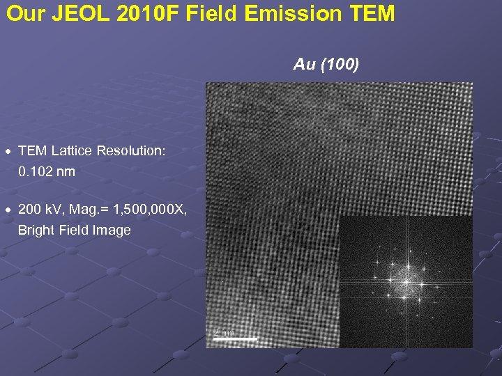 Our JEOL 2010 F Field Emission TEM Au (100) · TEM Lattice Resolution: 0.