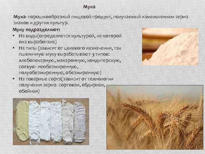 Мука- порошкообразный пищевой продукт, получаемый измельчением зерна злаков и других культур. Муку подразделяют: •