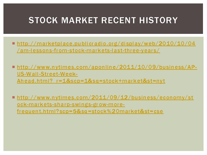 STOCK MARKET RECENT HISTORY http: //marketplace. publicradio. org/display/web/2010/10/04 /am-lessons-from-stock-markets-last-three-years/ http: //www. nytimes. com/aponline/2011/10/09/business/APUS-Wall-Street-Week. Ahead.