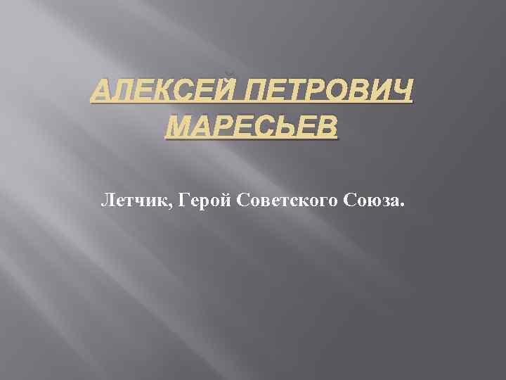 АЛЕКСЕЙ ПЕТРОВИЧ МАРЕСЬЕВ Летчик, Герой Советского Союза.
