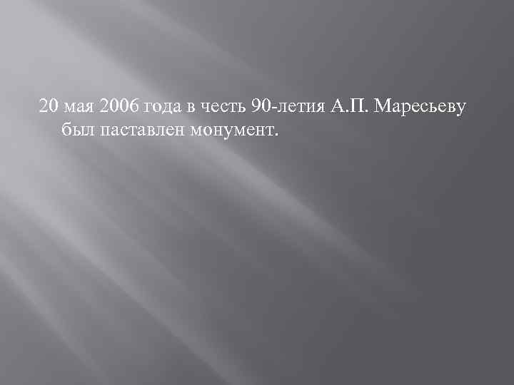 20 мая 2006 года в честь 90 -летия А. П. Маресьеву был паставлен монумент.