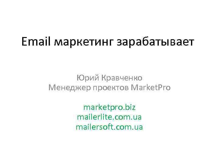 Email маркетинг зарабатывает Юрий Кравченко Менеджер проектов Market. Pro marketpro. biz mailerlite. com. ua
