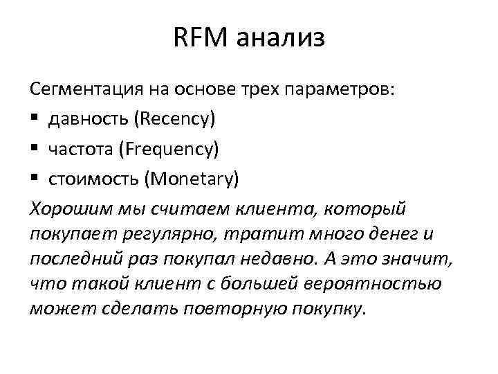 RFM анализ Сегментация на основе трех параметров: § давность (Recency) § частота (Frequency) §