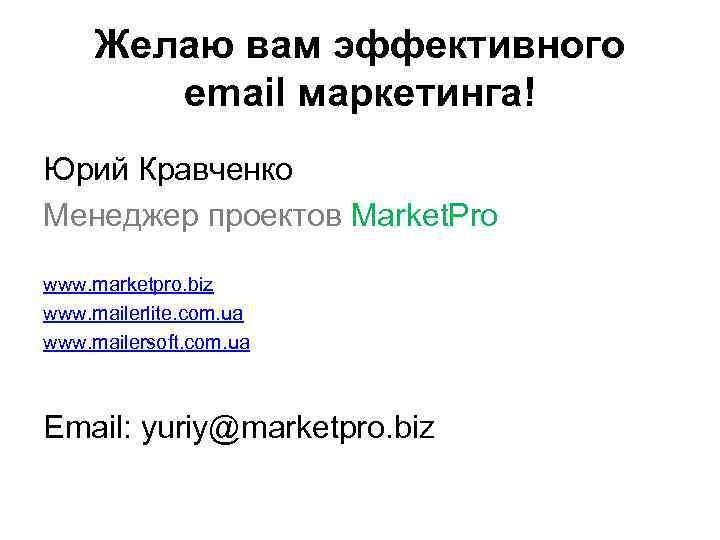 Желаю вам эффективного email маркетинга! Юрий Кравченко Менеджер проектов Market. Pro www. marketpro. biz