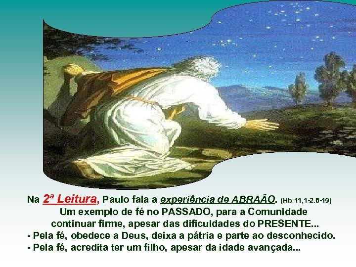Na 2ª Leitura, Paulo fala a experiência de ABRAÃO. (Hb 11, 1 -2. 8