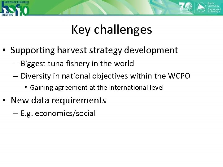 Key challenges • Supporting harvest strategy development – Biggest tuna fishery in the world