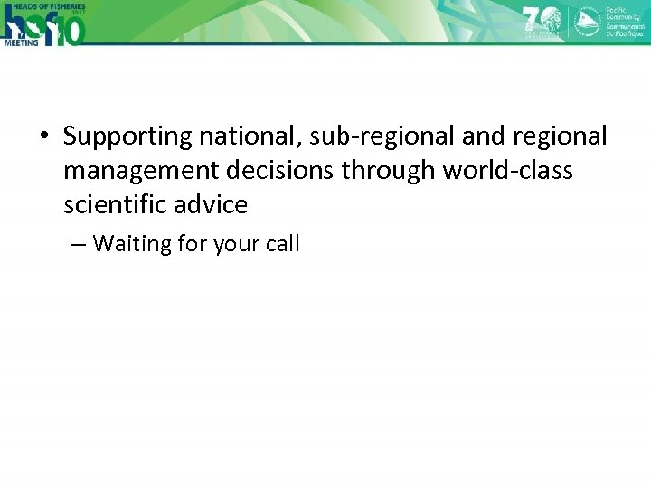 • Supporting national, sub-regional and regional management decisions through world-class scientific advice –