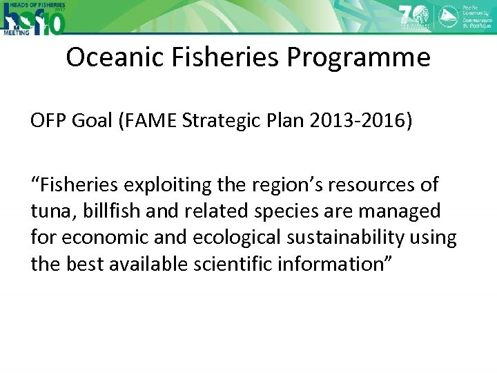 "Oceanic Fisheries Programme OFP Goal (FAME Strategic Plan 2013 -2016) ""Fisheries exploiting the region's"