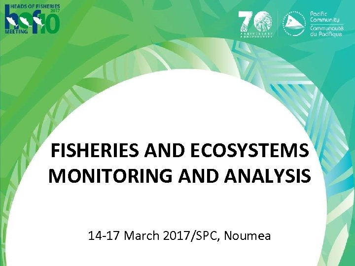 FISHERIES AND ECOSYSTEMS MONITORING AND ANALYSIS 14 -17 March 2017/SPC, Noumea