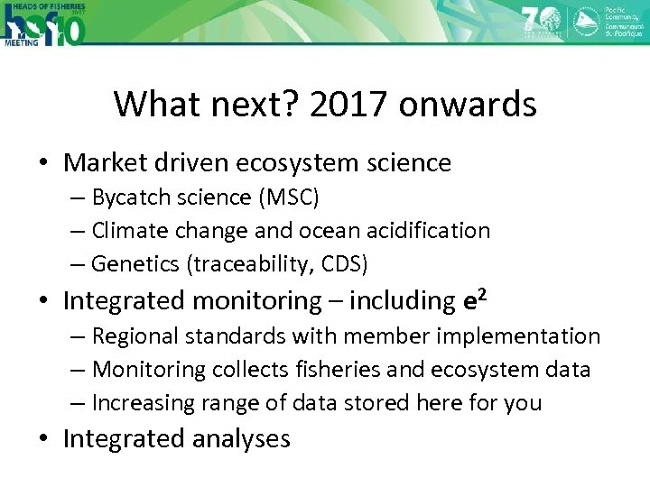 What next? 2017 onwards • Market driven ecosystem science – Bycatch science (MSC) –