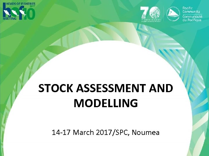 STOCK ASSESSMENT AND MODELLING 14 -17 March 2017/SPC, Noumea