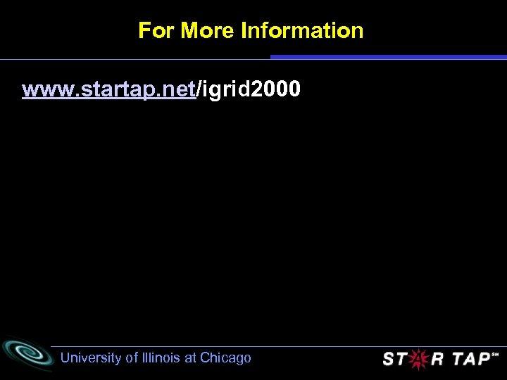 For More Information www. startap. net/igrid 2000 University of Illinois at Chicago