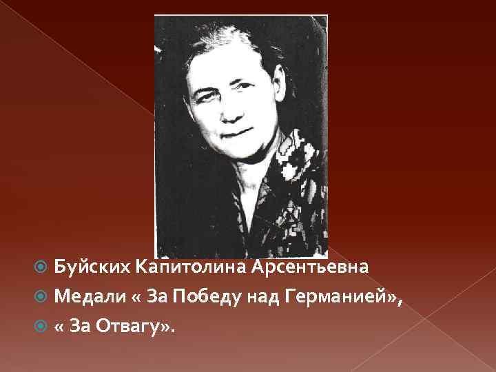 Буйских Капитолина Арсентьевна Медали « За Победу над Германией» , « За Отвагу» .