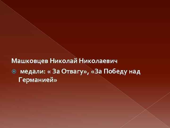Машковцев Николай Николаевич медали: « За Отвагу» , «За Победу над Германией»