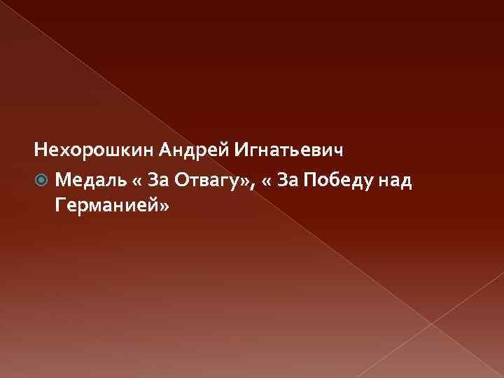 Нехорошкин Андрей Игнатьевич Медаль « За Отвагу» , « За Победу над Германией»