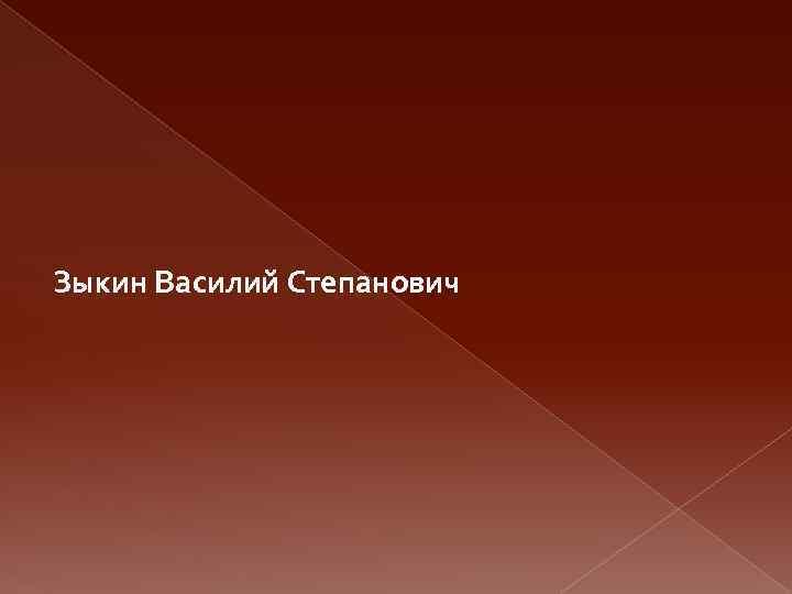 Зыкин Василий Степанович
