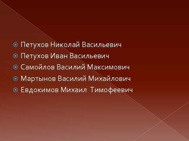 Петухов Николай Васильевич Петухов Иван Васильевич Самойлов Василий Максимович Мартынов Василий Михайлович Евдокимов Михаил