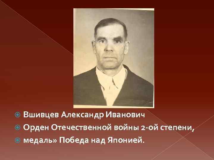 Вшивцев Александр Иванович Орден Отечественной войны 2 -ой степени, медаль» Победа над Японией.