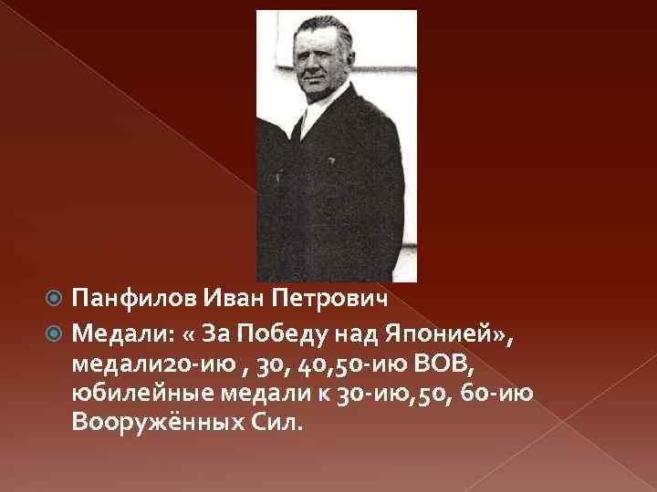 Панфилов Иван Петрович Медали: « За Победу над Японией» , медали 20 -ию ,