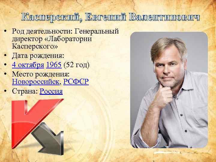 Касперский, Евгений Валентинович • Род деятельности: Генеральный директор «Лаборатории Касперского» • Дата рождения: •