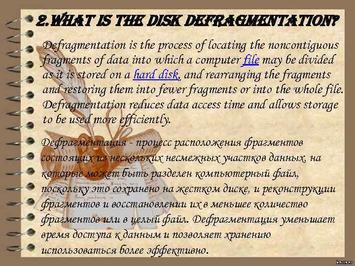 2. What is the disk defragmentation? Defragmentation is the process of locating the noncontiguous
