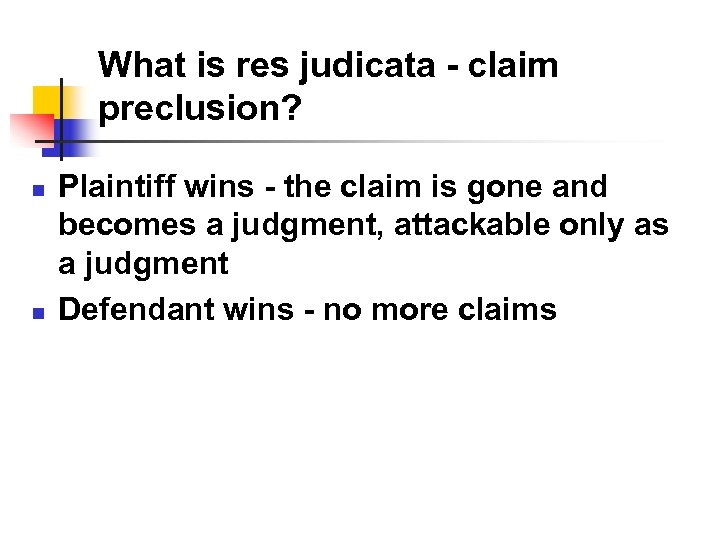What is res judicata - claim preclusion? n n Plaintiff wins - the claim