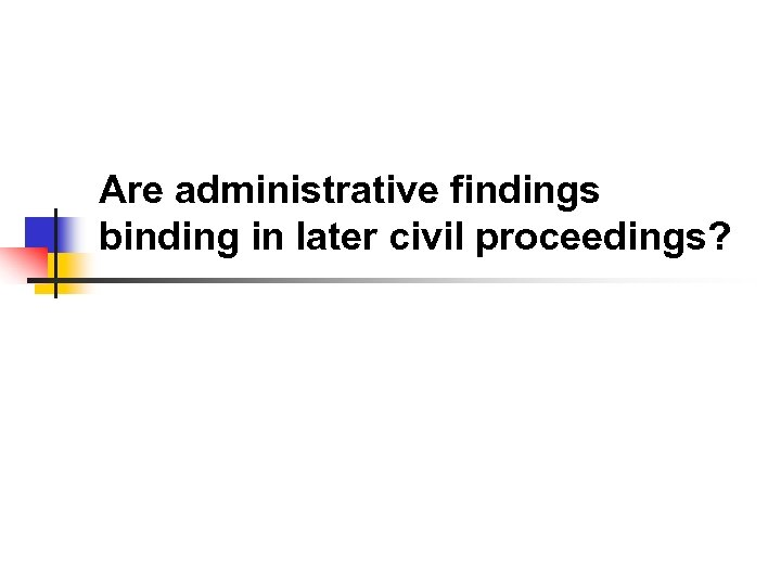 Are administrative findings binding in later civil proceedings?