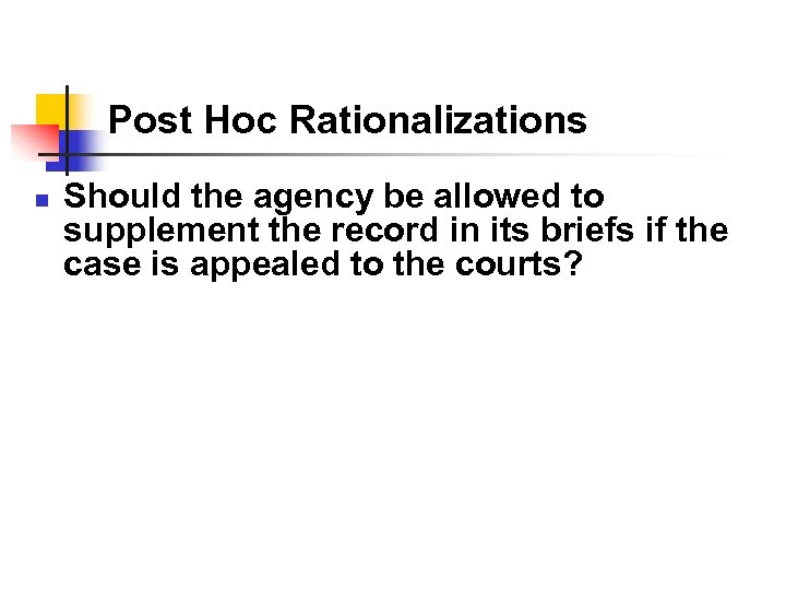 Post Hoc Rationalizations n Should the agency be allowed to supplement the record in