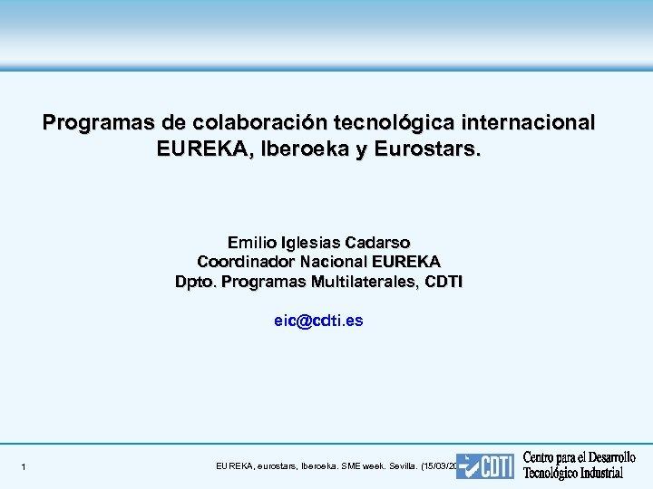 Programas de colaboración tecnológica internacional EUREKA, Iberoeka y Eurostars. Emilio Iglesias Cadarso Coordinador Nacional