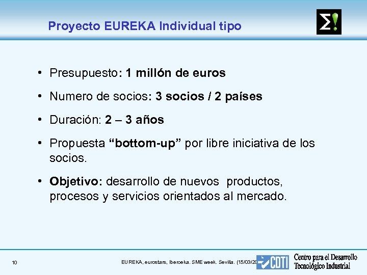 Proyecto EUREKA Individual tipo • Presupuesto: 1 millón de euros • Numero de socios: