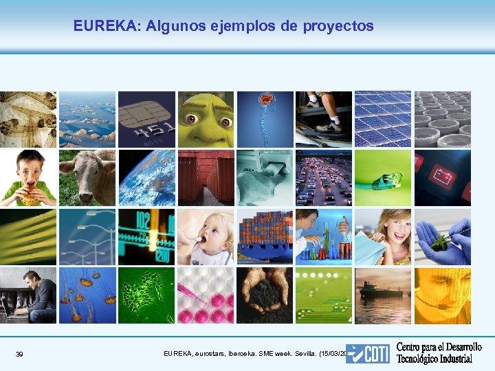 EUREKA: Algunos ejemplos de proyectos 39 EUREKA, eurostars, Iberoeka. SME week. Sevilla. (15/03/2018)