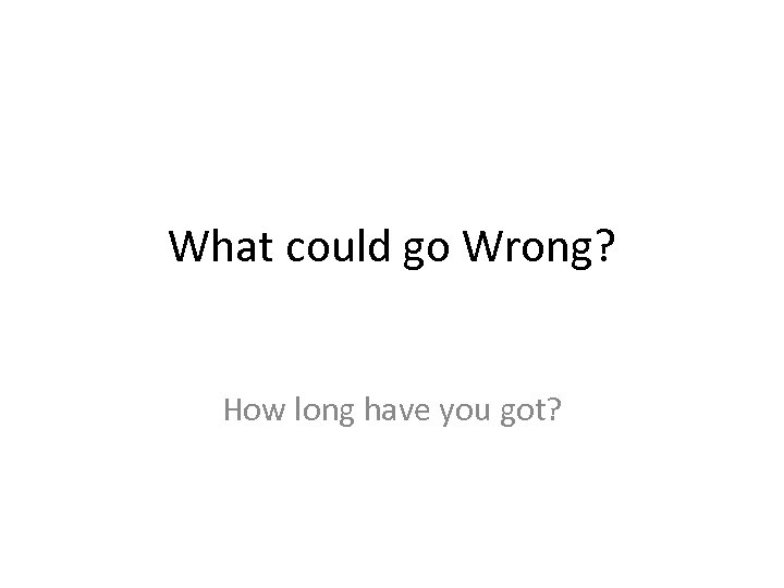 What could go Wrong? How long have you got?