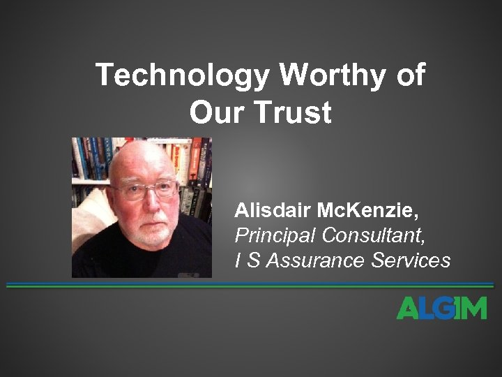 Technology Worthy of Our Trust Alisdair Mc. Kenzie, Principal Consultant, I S Assurance Services