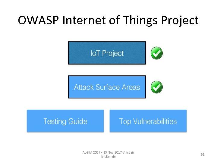OWASP Internet of Things Project ALGIM 2017 - 15 Nov 2017 Alisdair Mc. Kenzie