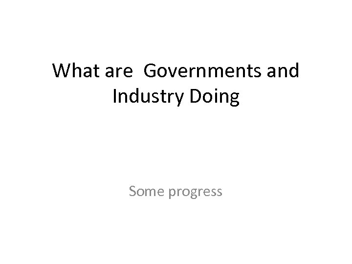 What are Governments and Industry Doing Some progress