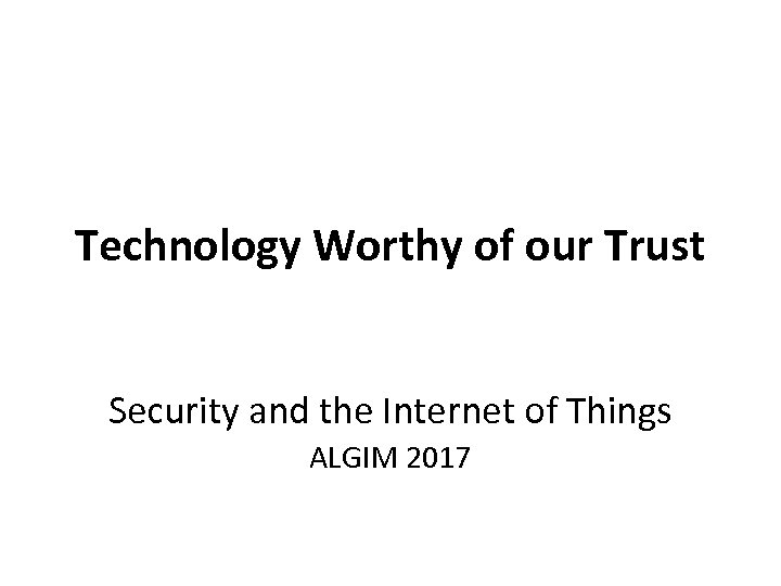 Technology Worthy of our Trust Security and the Internet of Things ALGIM 2017